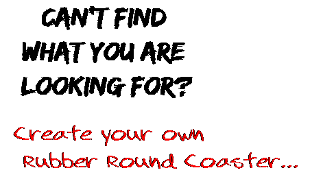 Can't find  what you are  looking for? Create your own  Rubber Round Coaster...