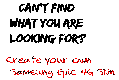 Can't find  what you are  looking for? Create your own  Samsung Epic 4G Skin