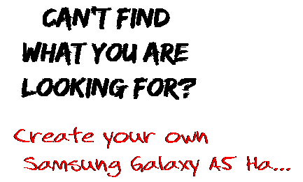 Can't find  what you are  looking for? Create your own  Samsung Galaxy A5 Ha...