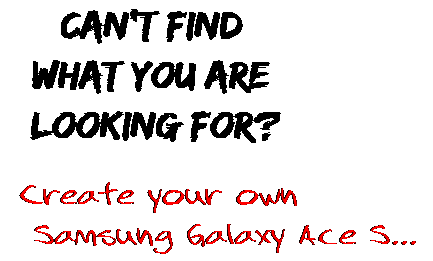 Can't find  what you are  looking for? Create your own  Samsung Galaxy Ace S...