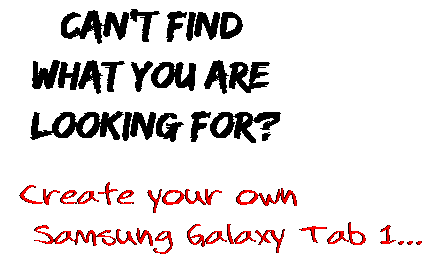 Can't find  what you are  looking for? Create your own  Samsung Galaxy Tab 1...