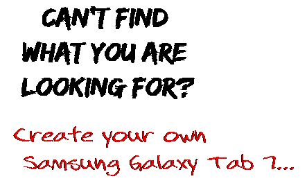 Can't find  what you are  looking for? Create your own  Samsung Galaxy Tab 7...