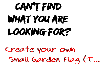 Can't find  what you are  looking for? Create your own  Small Garden Flag (T...