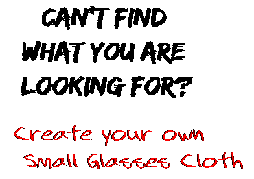 Can't find  what you are  looking for? Create your own  Small Glasses Cloth