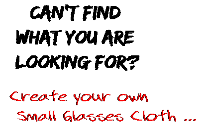 Can't find  what you are  looking for? Create your own  Small Glasses Cloth ...
