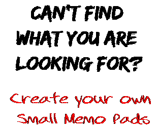 Can't find  what you are  looking for? Create your own  Small Memo Pads
