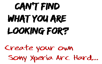 Can't find  what you are  looking for? Create your own  Sony Xperia Arc Hard...