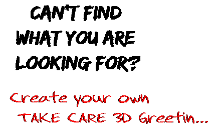 Can't find  what you are  looking for? Create your own  TAKE CARE 3D Greetin...