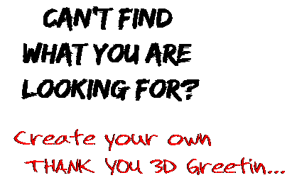 Can't find  what you are  looking for? Create your own  THANK YOU 3D Greetin...