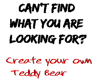 Can't find  what you are  looking for? Create your own  Teddy Bear
