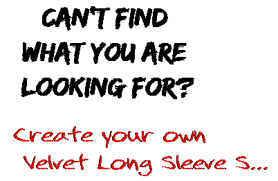 Can't find  what you are  looking for? Create your own  Velvet Long Sleeve S...
