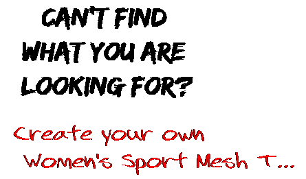 Can't find  what you are  looking for? Create your own  Women's Sport Mesh T...