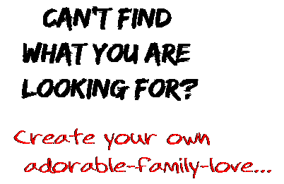 Can't find  what you are  looking for? Create your own  adorable-family-love...