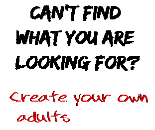 Can't find  what you are  looking for? Create your own  adults
