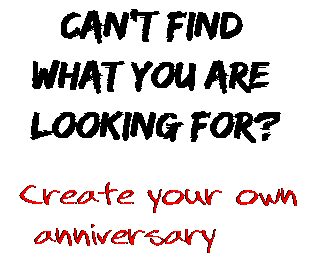 Can't find  what you are  looking for? Create your own  anniversary
