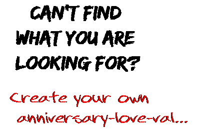 Can't find  what you are  looking for? Create your own  anniversary-love-val...