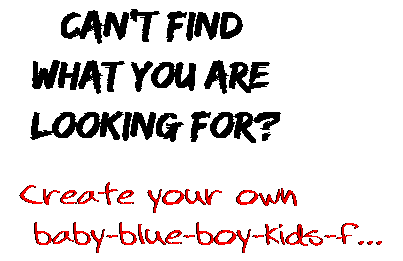 Can't find  what you are  looking for? Create your own  baby-blue-boy-kids-f...
