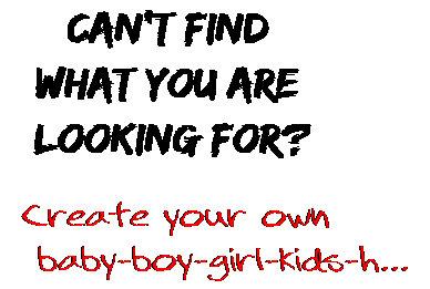 Can't find  what you are  looking for? Create your own  baby-boy-girl-kids-h...