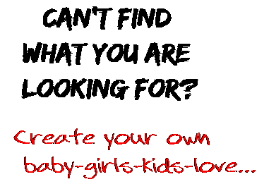Can't find  what you are  looking for? Create your own  baby-girls-kids-love...