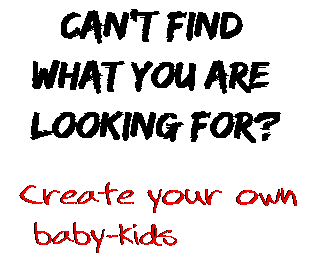 Can't find  what you are  looking for? Create your own  baby-kids