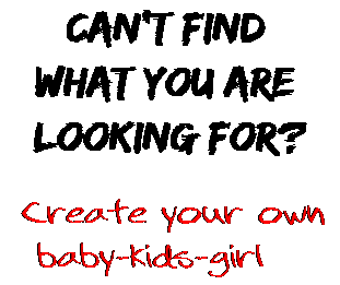 Can't find  what you are  looking for? Create your own  baby-kids-girl