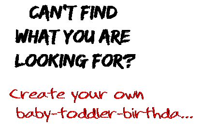 Can't find  what you are  looking for? Create your own  baby-toddler-birthda...