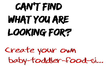 Can't find  what you are  looking for? Create your own  baby-toddler-food-si...