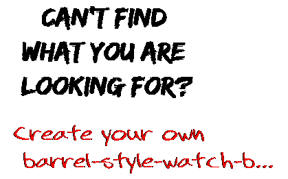 Can't find  what you are  looking for? Create your own  barrel-style-watch-b...