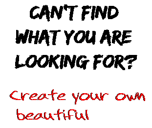 Can't find  what you are  looking for? Create your own  beautiful