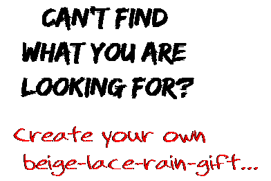 Can't find  what you are  looking for? Create your own  beige-lace-rain-gift...