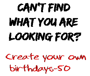 Can't find  what you are  looking for? Create your own  birthdays-50