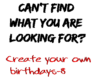 Can't find  what you are  looking for? Create your own  birthdays-8