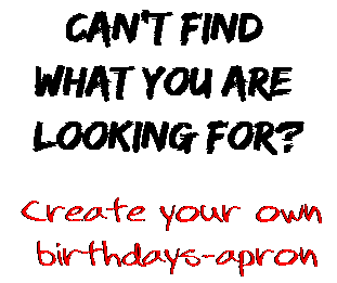 Can't find  what you are  looking for? Create your own  birthdays-apron