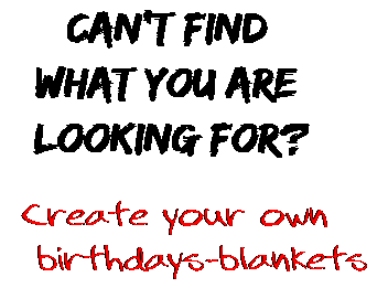 Can't find  what you are  looking for? Create your own  birthdays-blankets