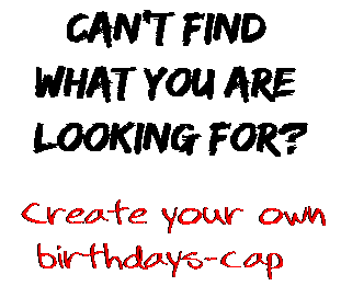 Can't find  what you are  looking for? Create your own  birthdays-cap