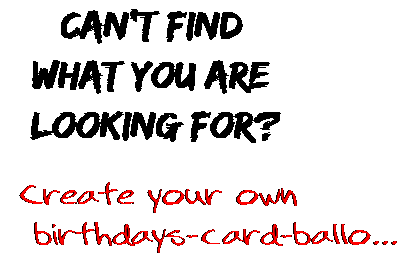 Can't find  what you are  looking for? Create your own  birthdays-card-ballo...