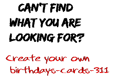 Can't find  what you are  looking for? Create your own  birthdays-cards-311