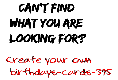 Can't find  what you are  looking for? Create your own  birthdays-cards-395