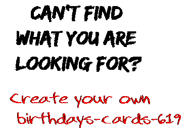 Can't find  what you are  looking for? Create your own  birthdays-cards-619