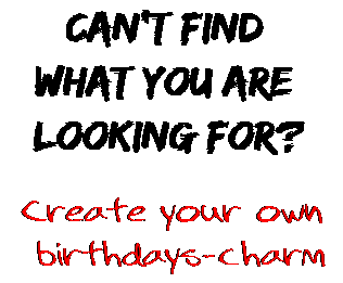 Can't find  what you are  looking for? Create your own  birthdays-charm