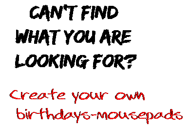 Can't find  what you are  looking for? Create your own  birthdays-mousepads