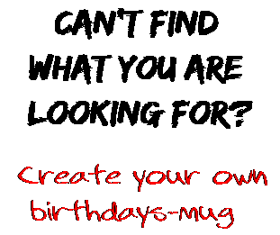 Can't find  what you are  looking for? Create your own  birthdays-mug
