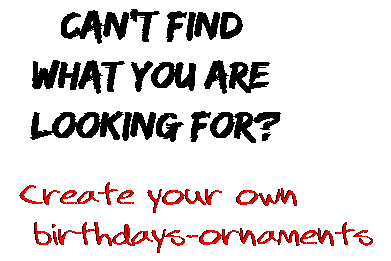Can't find  what you are  looking for? Create your own  birthdays-ornaments