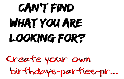 Can't find  what you are  looking for? Create your own  birthdays-parties-pr...