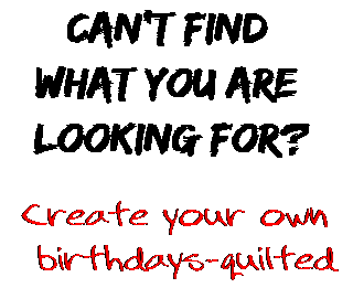 Can't find  what you are  looking for? Create your own  birthdays-quilted