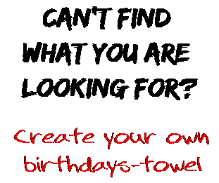 Can't find  what you are  looking for? Create your own  birthdays-towel
