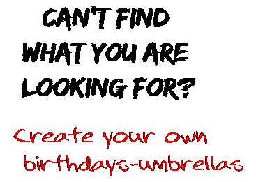 Can't find  what you are  looking for? Create your own  birthdays-umbrellas
