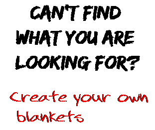 Can't find  what you are  looking for? Create your own  blankets