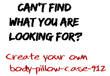 Can't find  what you are  looking for? Create your own  body-pillow-case-912