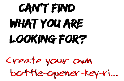 Can't find  what you are  looking for? Create your own  bottle-opener-key-ri...